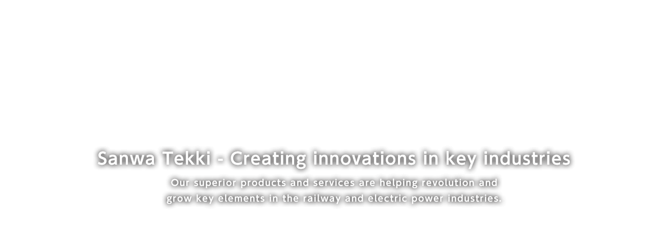 Sanwa Tekki - Creating innovations in Key industries Our Superior products and services are helping recopution and grow key elements in the railway and electric power industries.